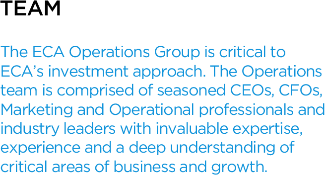 The ECA Operations Group is critical to ECA's investment approach. The Operations team is comprised of seasoned CEOs, CFOs, Marketing and Operational professionals and industry leaders with invaluable expertise, experience and a deep understanding of critical areas of business and growth.